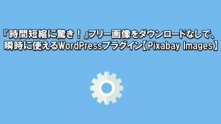 『時間短縮に驚き!』フリー画像をダウンロードなしで、瞬時に使えるWordPressプラグイン【Pixabay Images】