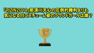 『RIZIN2019』那須川天心の圧倒的勝利よりも気になる白コスチューム姿のラウンドガールは誰?